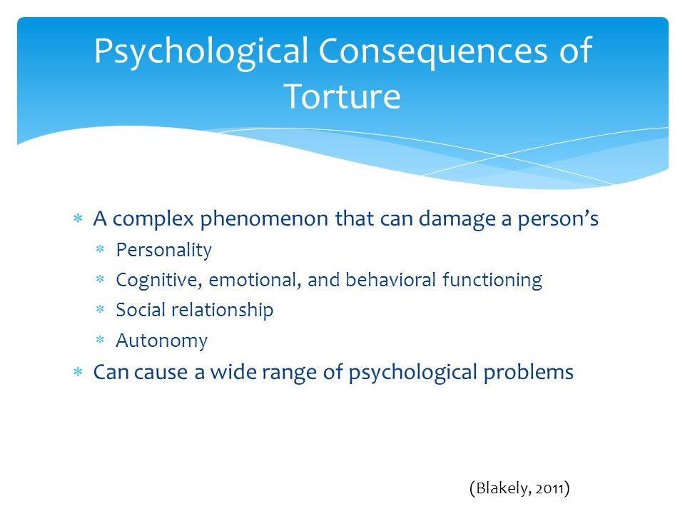 A complex phenomenon that can damage a person's  Personality  Cognitive, emotional, and behavioral functioning  Social relationship  Autonomy  Can cause a wide range of psychological problems Psychological Consequences of Torture (Blakely, 2011)