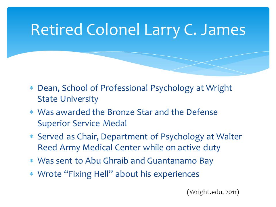  Dean, School of Professional Psychology at Wright State University  Was awarded the Bronze Star and the Defense Superior Service Medal  Served as Chair, Department of Psychology at Walter Reed Army Medical Center while on active duty  Was sent to Abu Ghraib and Guantanamo Bay  Wrote Fixing Hell about his experiences Retired Colonel Larry C.