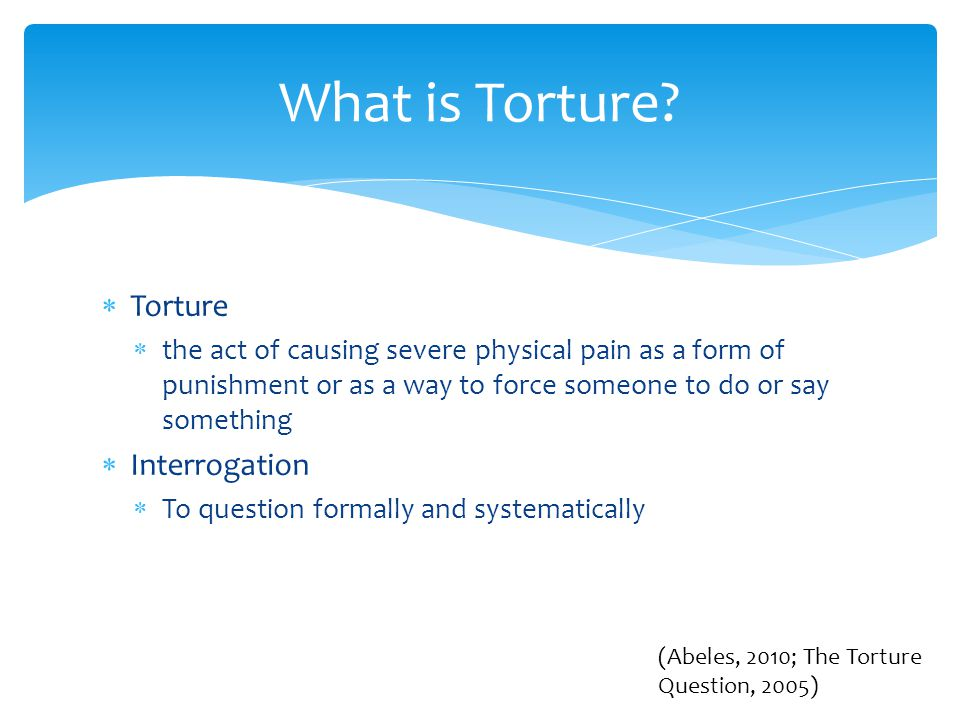  Torture clearly violates a person's rights and should only be used in extreme cases  Psychologists are necessary to prevent serious harm to detainees in such situations  Harming someone is always wrong  The general will outweighs the individual will Ethics (Abeles, 2010)