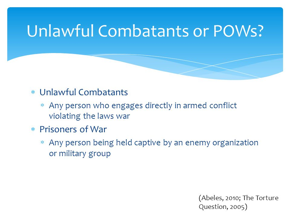  Unlawful Combatants  Any person who engages directly in armed conflict violating the laws war  Prisoners of War  Any person being held captive by an enemy organization or military group Unlawful Combatants or POWs.
