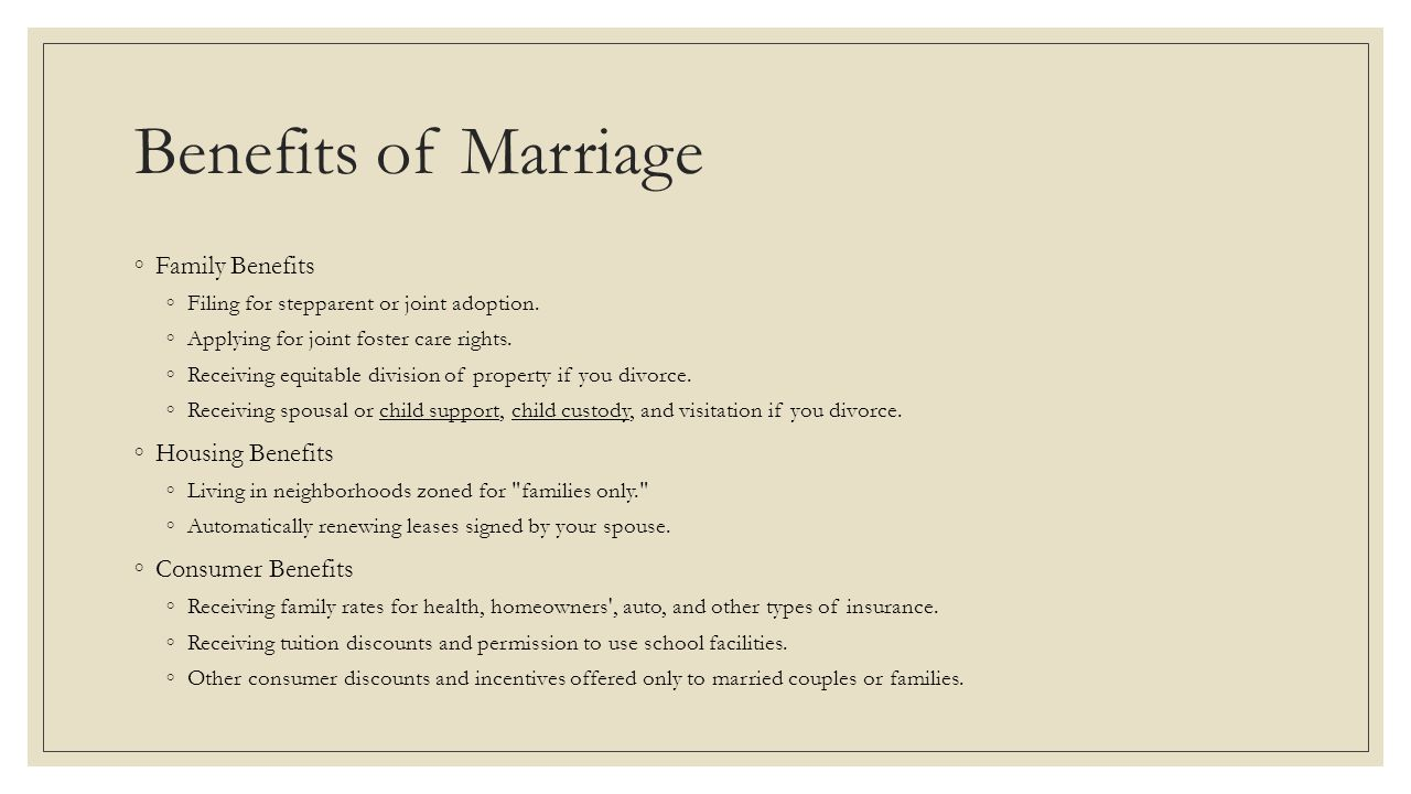 Benefits of Marriage ◦Family Benefits ◦Filing for stepparent or joint adoption. ◦Applying for joint foster care rights. ◦Receiving equitable division