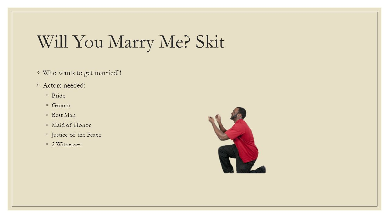Will You Marry Me? Skit ◦Who wants to get married?! ◦Actors needed: ◦Bride ◦Groom ◦Best Man ◦Maid of Honor ◦Justice of the Peace ◦2 Witnesses