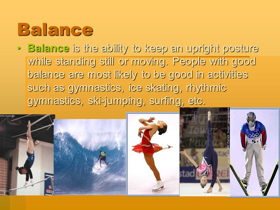 Balance Balance is the ability to keep an upright posture while standing still or moving. People with good balance are most likely to be good in activ