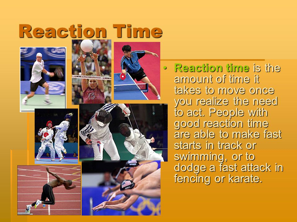 Reaction Time Reaction time is the amount of time it takes to move once you realize the need to act. People with good reaction time are able to make f