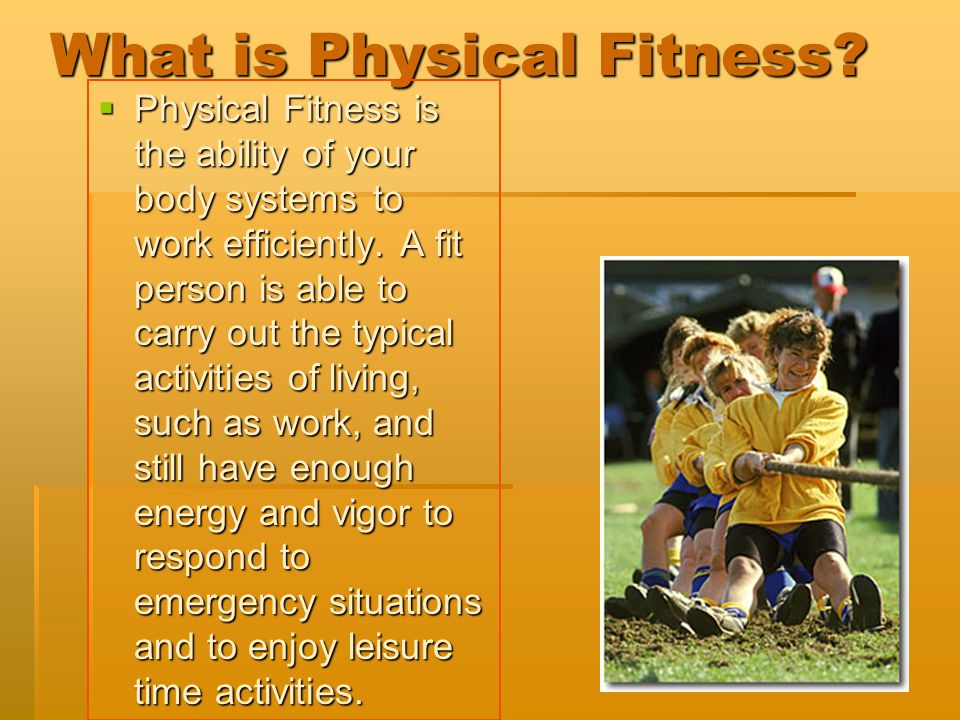 What is Physical Fitness?  Physical Fitness is the ability of your body systems to work efficiently. A fit person is able to carry out the typical ac