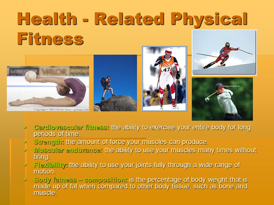 Health - Related Physical Fitness  Cardiovascular fitness: the ability to exercise your entire body for long periods of time.  Strength: the amount
