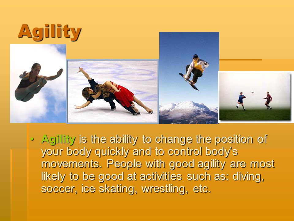 Agility Agility is the ability to change the position of your body quickly and to control body's movements. People with good agility are most likely t