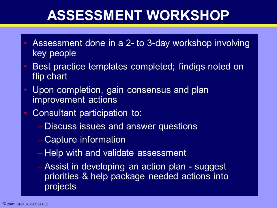© 2001 DRM ASSOCIATES ASSESSMENT WORKSHOP Assessment done in a 2- to 3-day workshop involving key people Best practice templates completed; findigs noted on flip chart Upon completion, gain consensus and plan improvement actions Consultant participation to: –Discuss issues and answer questions –Capture information –Help with and validate assessment –Assist in developing an action plan - suggest priorities & help package needed actions into projects