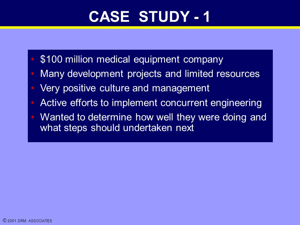 © 2001 DRM ASSOCIATES CASE STUDY - 1 $100 million medical equipment company Many development projects and limited resources Very positive culture and management Active efforts to implement concurrent engineering Wanted to determine how well they were doing and what steps should undertaken next