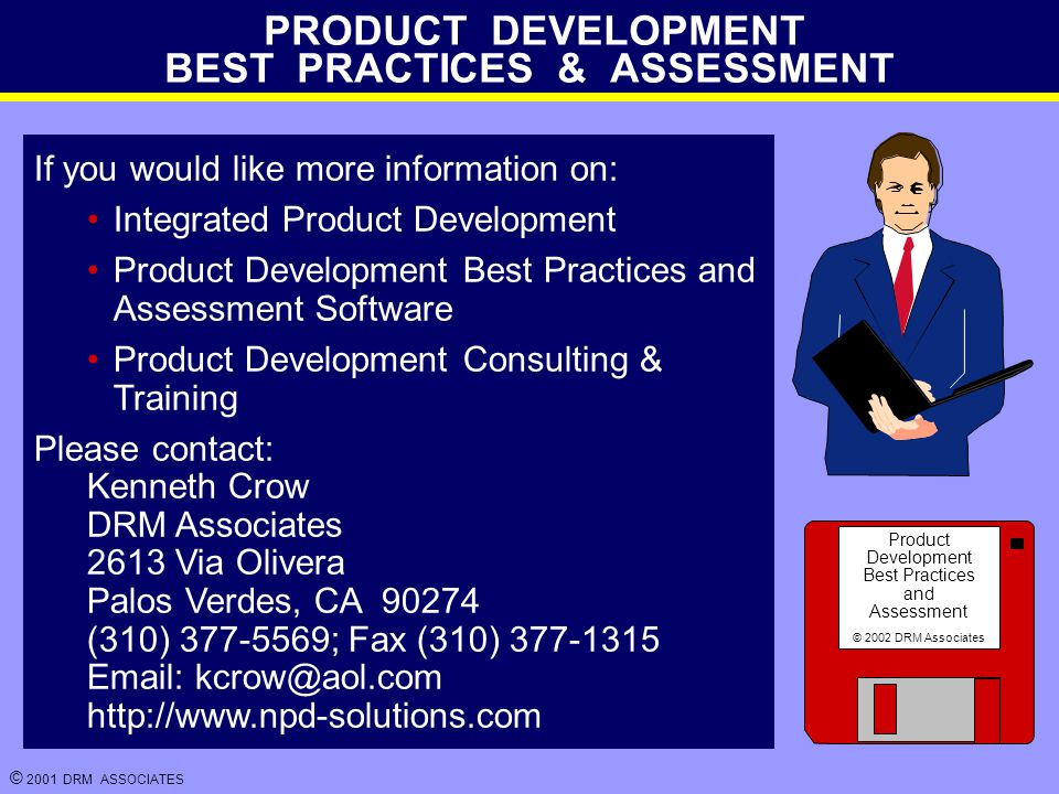 © 2001 DRM ASSOCIATES PRODUCT DEVELOPMENT BEST PRACTICES & ASSESSMENT If you would like more information on: Integrated Product Development Product Development Best Practices and Assessment Software Product Development Consulting & Training Please contact: Kenneth Crow DRM Associates 2613 Via Olivera Palos Verdes, CA 90274 (310) 377-5569; Fax (310) 377-1315 Email: kcrow@aol.com http://www.npd-solutions.com Product Development Best Practices and Assessment © 2002 DRM Associates