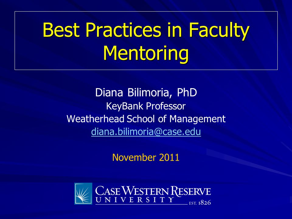 Best Practices in Faculty Mentoring Diana Bilimoria, PhD KeyBank Professor Weatherhead School of Management diana.bilimoria@case.edu November 2011