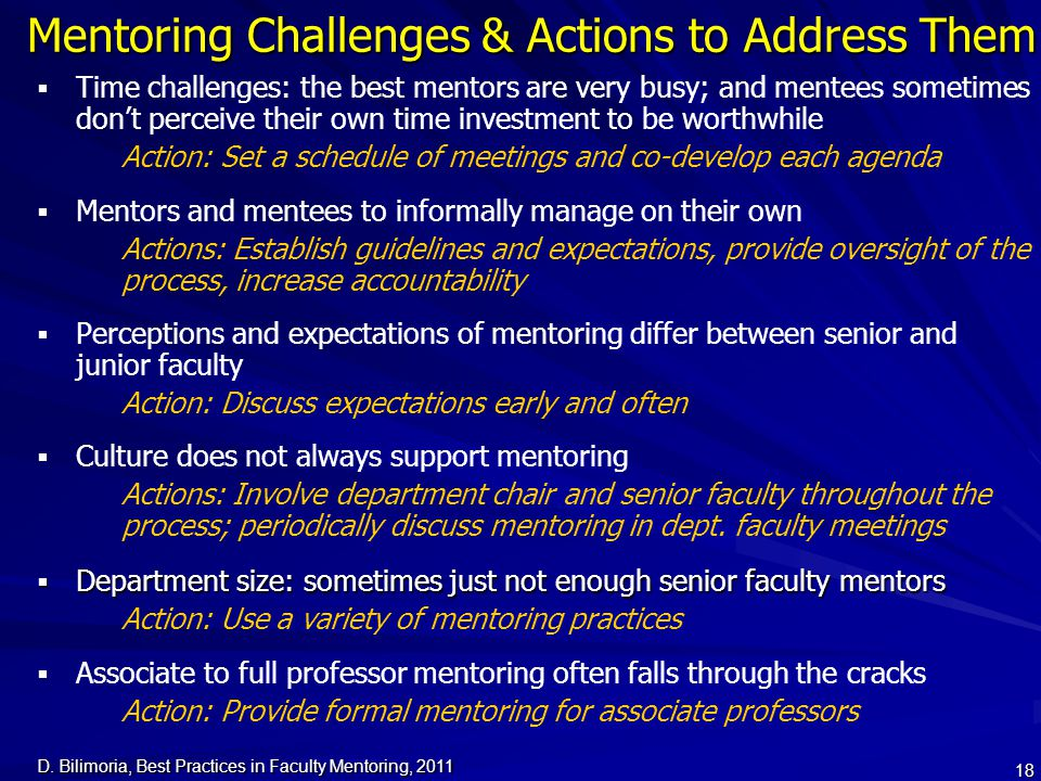 D. Bilimoria, Best Practices in Faculty Mentoring, 2011 18 Mentoring Challenges & Actions to Address Them   Time challenges: the best mentors are ve