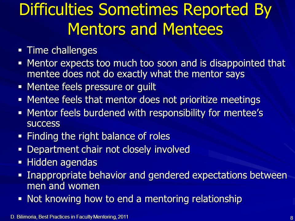 D. Bilimoria, Best Practices in Faculty Mentoring, 2011 8 Difficulties Sometimes Reported By Mentors and Mentees  Time challenges  Mentor expects to