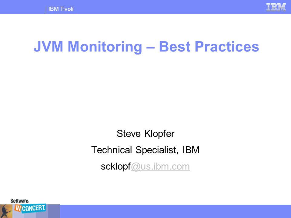 IBM Tivoli JVM Monitoring – Best Practices Steve Klopfer Technical Specialist, IBM scklopf@us.ibm.com@us.ibm.com
