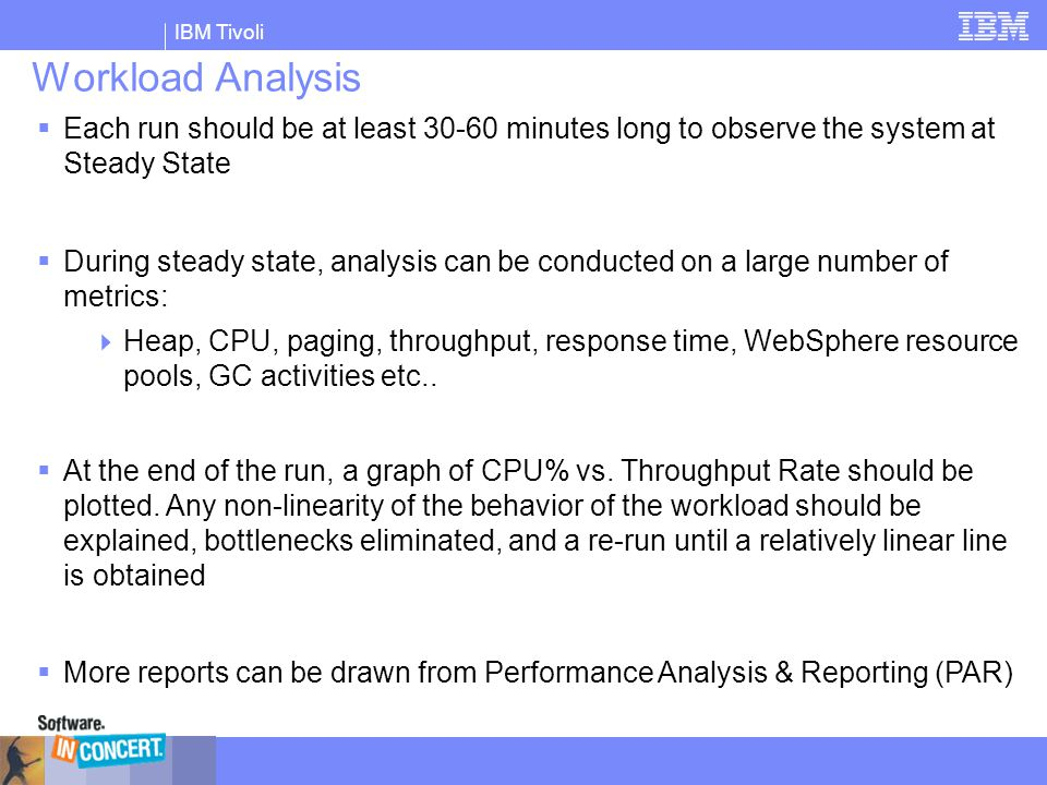 IBM Tivoli Workload Analysis  Each run should be at least 30-60 minutes long to observe the system at Steady State  During steady state, analysis ca