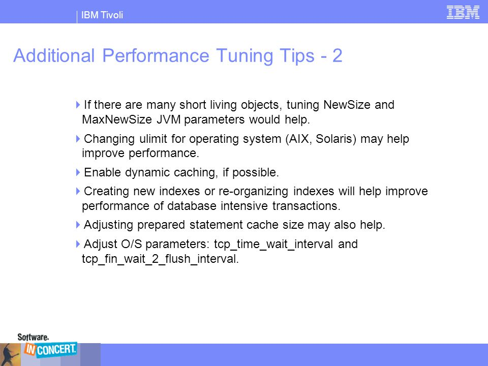 IBM Tivoli Additional Performance Tuning Tips - 2  If there are many short living objects, tuning NewSize and MaxNewSize JVM parameters would help. 