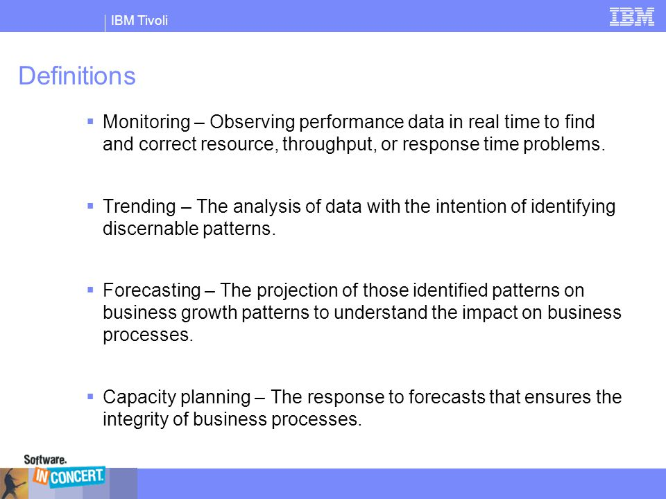 IBM Tivoli Definitions  Monitoring – Observing performance data in real time to find and correct resource, throughput, or response time problems.  T