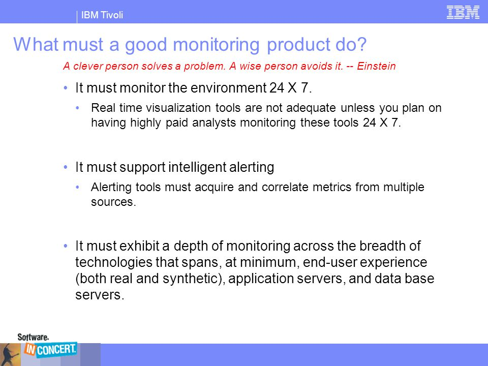 IBM Tivoli Monitoring Levels  Vertical levels, not Horizontal levels  Monitoring On Demand  Change monitoring level as needed without restarting either the applications or the application servers  No need to pinpoint specific classes or methods in advance (i.e., no need to designate what needs to be monitored)  Level 1 – Request Level - Production  100% of System Resource information  100% of incoming requests/transactions  Level 2 – Component Level – Problem Determination  View major application events (EJB's, servlets, JDBC, JNDI, etc.)  Level 3 – Method Level - Tracing  Adds method trace information for problem determination and performance analysis.