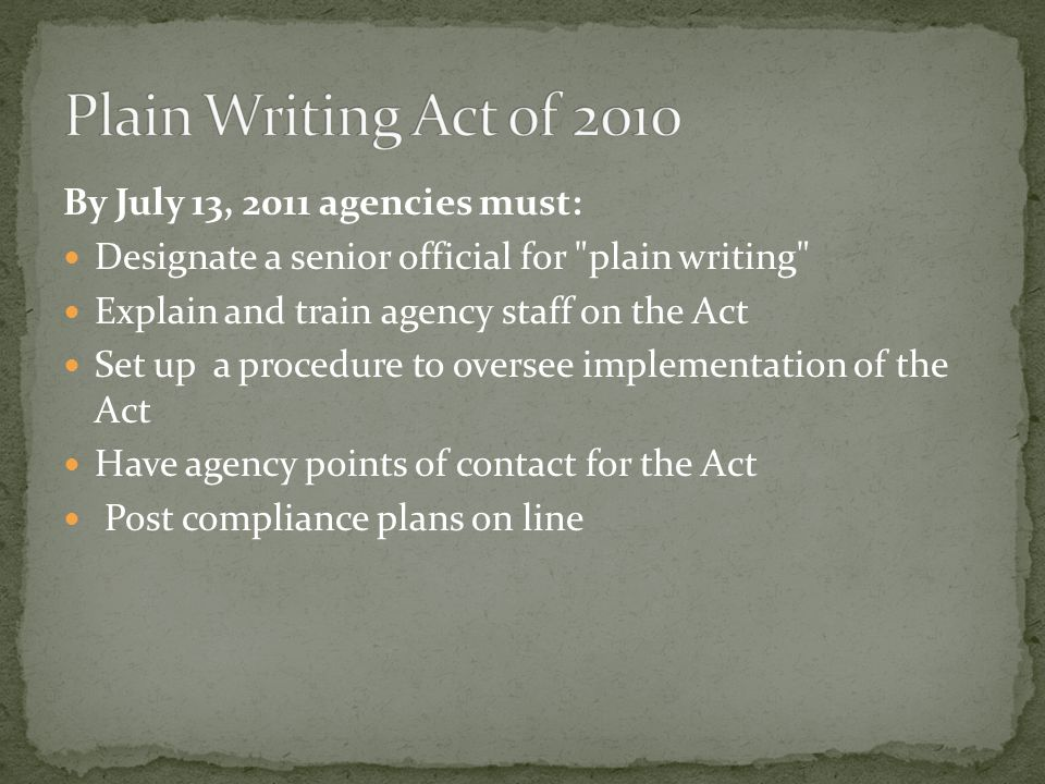 Starting October 13, 2011 agencies must: Use plain language in any new or substantially revised document Write annual compliance reports and post these reports on its plain language web page