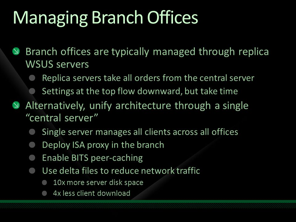 Managing Branch Offices Branch offices are typically managed through replica WSUS servers Replica servers take all orders from the central server Sett