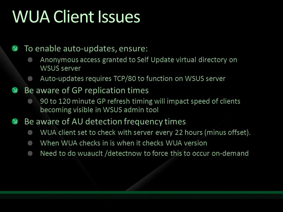 WUA Client Issues To enable auto-updates, ensure: Anonymous access granted to Self Update virtual directory on WSUS server Auto-updates requires TCP/8