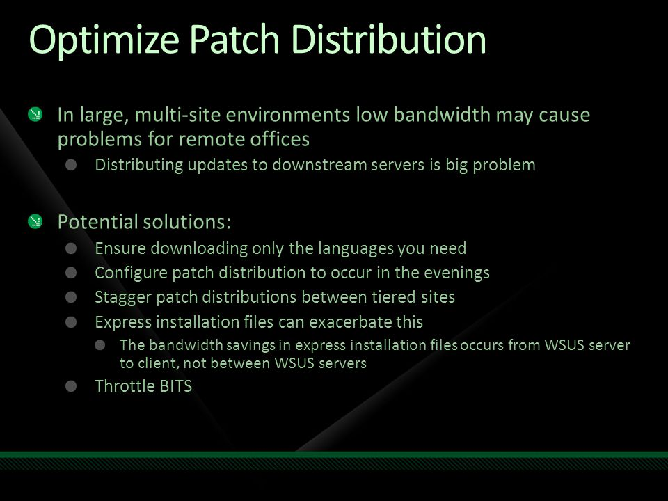 Optimize Patch Distribution In large, multi-site environments low bandwidth may cause problems for remote offices Distributing updates to downstream s