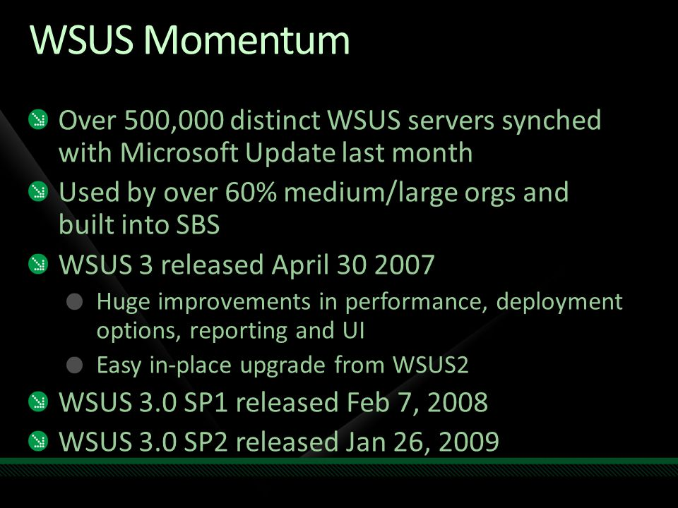 WSUS Momentum Over 500,000 distinct WSUS servers synched with Microsoft Update last month Used by over 60% medium/large orgs and built into SBS WSUS 3