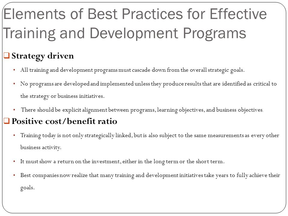 Elements of Best Practices for Effective Training and Development Programs  Strategy driven All training and development programs must cascade down f
