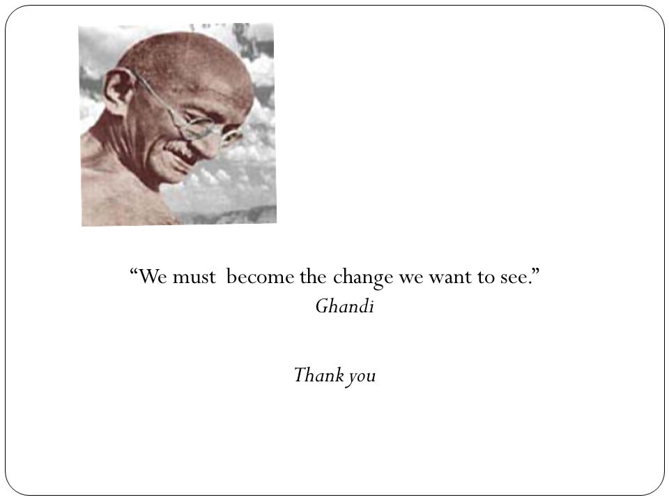"""We must become the change we want to see."" Ghandi Thank you"