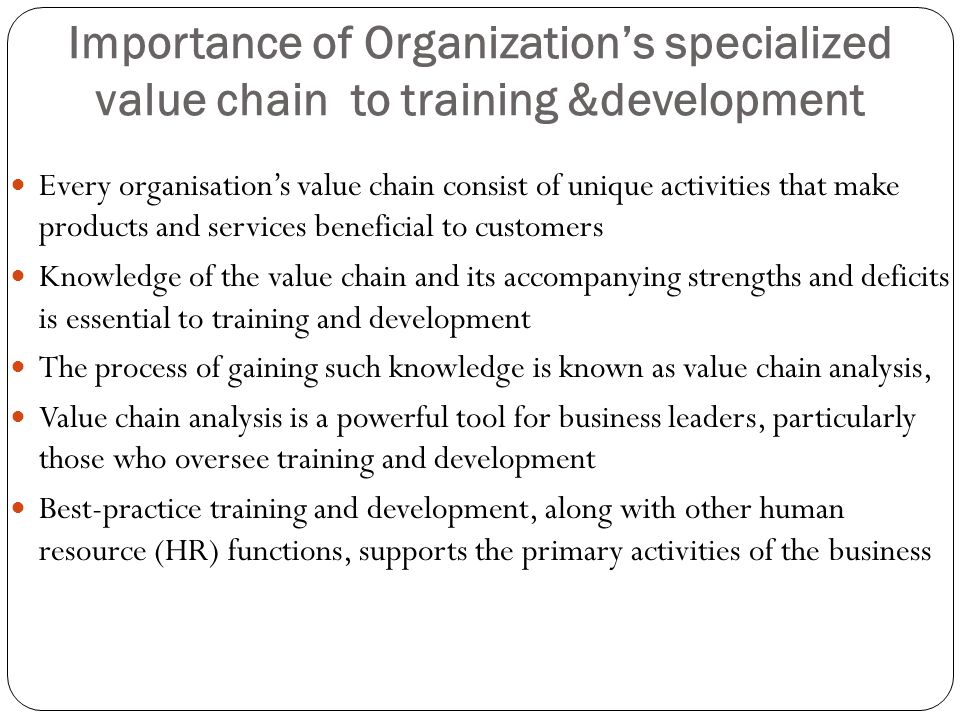 Importance of Organization's specialized value chain to training &development Every organisation's value chain consist of unique activities that make