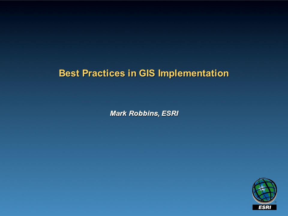 Best Practices in GIS Implementation Mark Robbins, ESRI