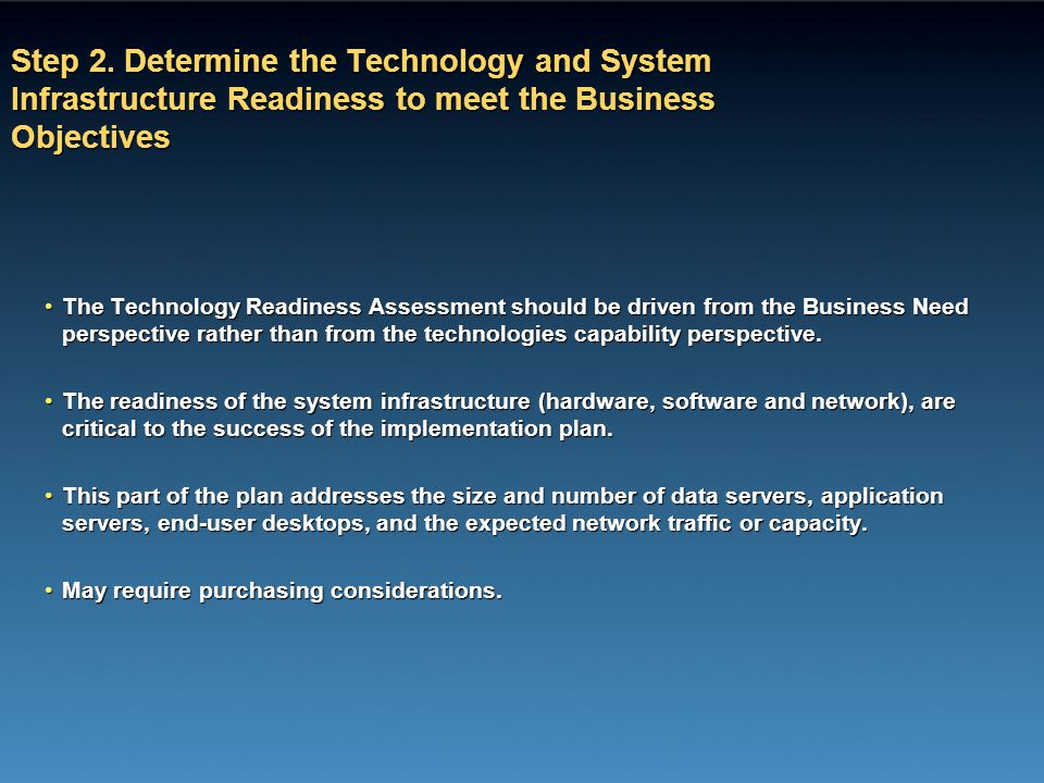 Step 2. Determine the Technology and System Infrastructure Readiness to meet the Business Objectives The Technology Readiness Assessment should be dri