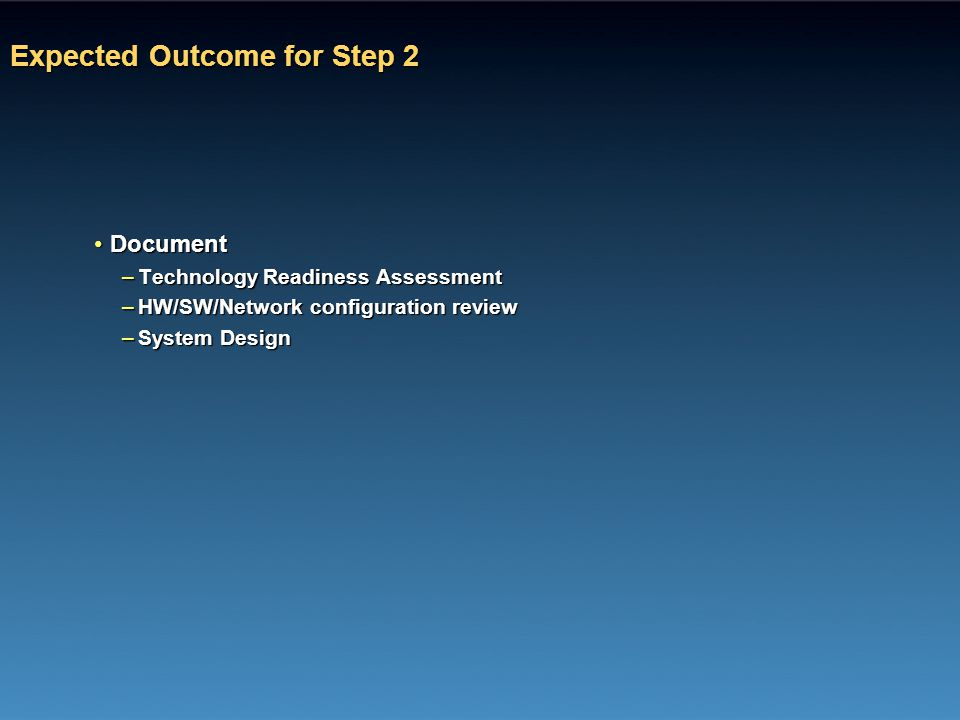 Expected Outcome for Step 2 DocumentDocument –Technology Readiness Assessment –HW/SW/Network configuration review –System Design