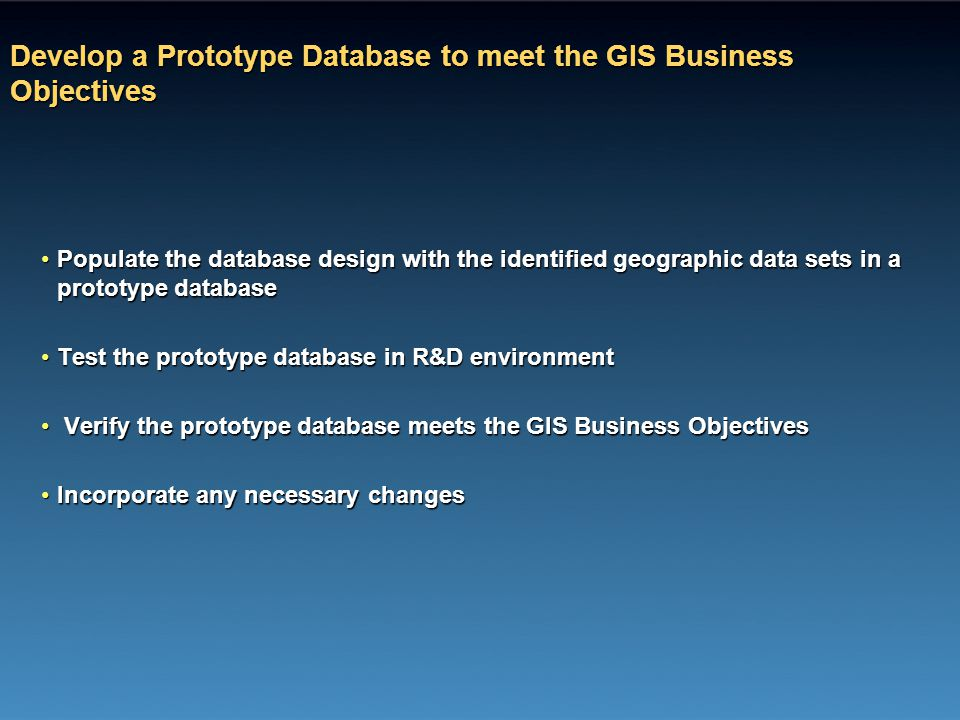 Develop a Prototype Database to meet the GIS Business Objectives Populate the database design with the identified geographic data sets in a prototype