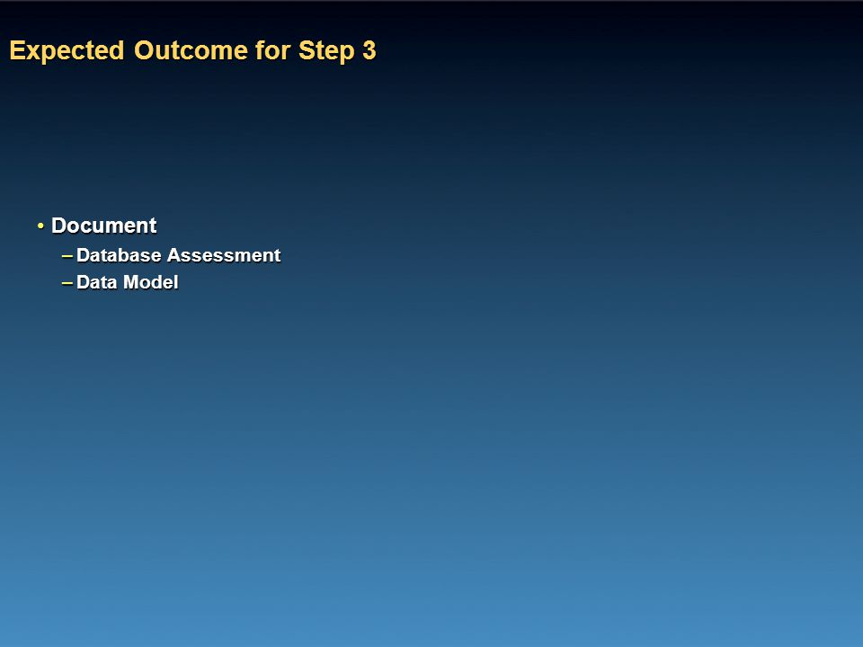 Expected Outcome for Step 3 DocumentDocument –Database Assessment –Data Model