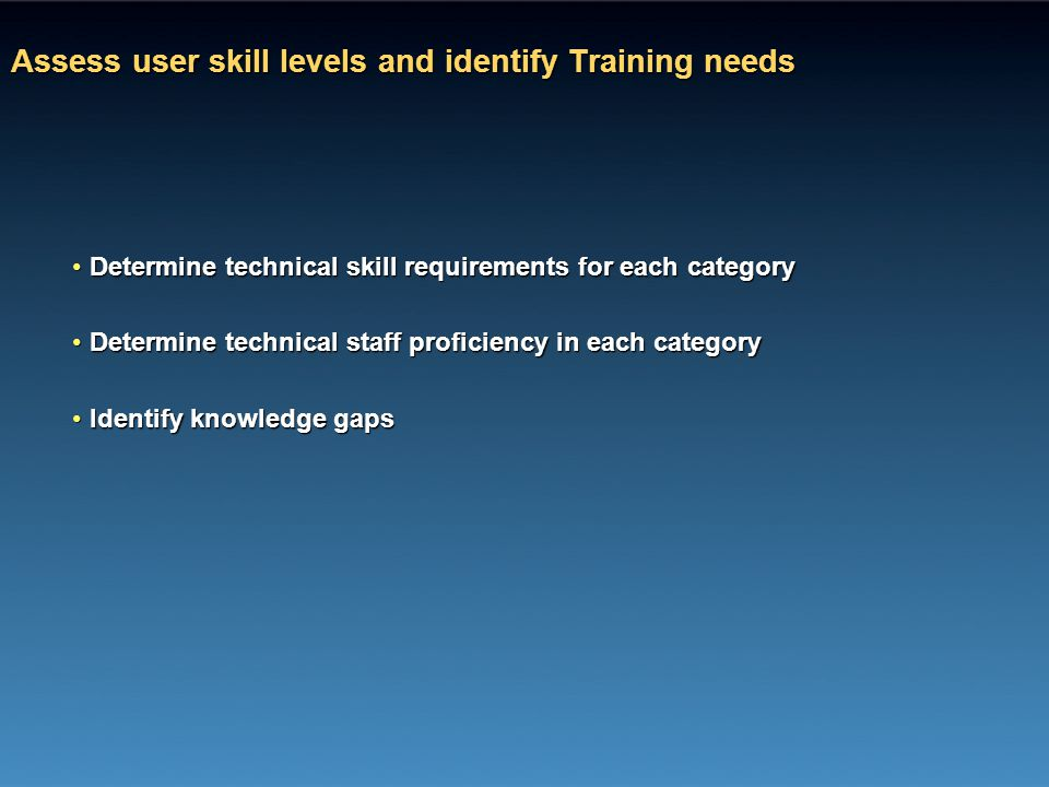 Assess user skill levels and identify Training needs Determine technical skill requirements for each categoryDetermine technical skill requirements fo
