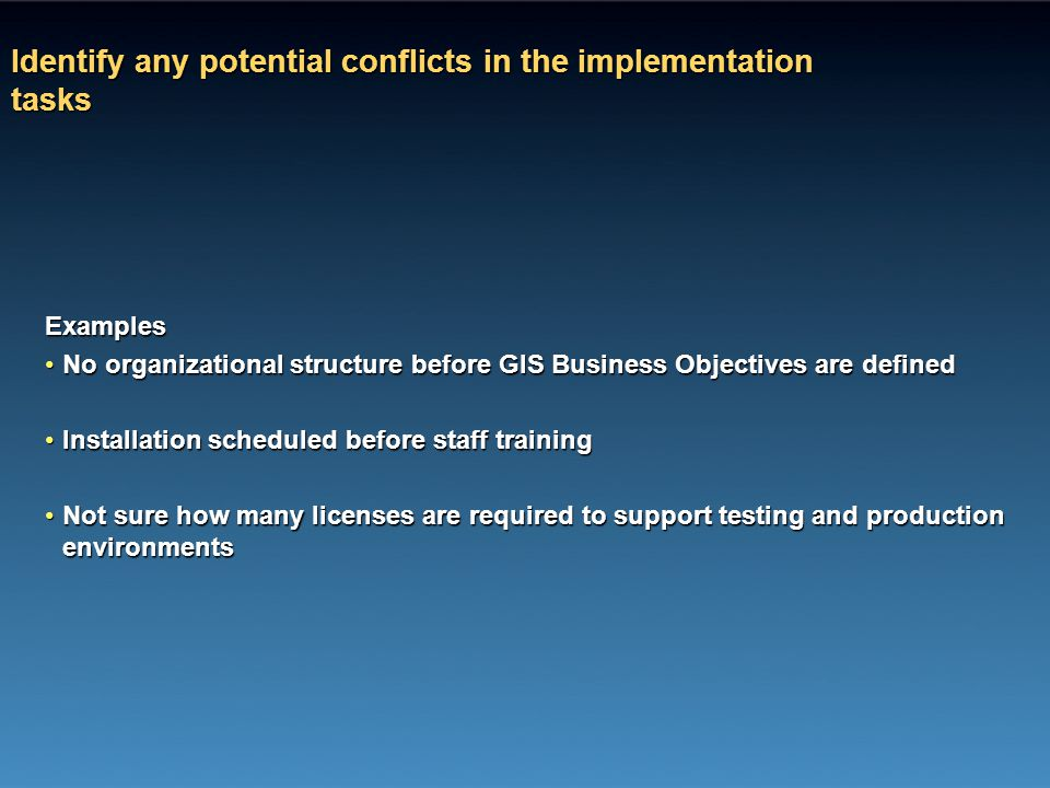 Identify any potential conflicts in the implementation tasks Examples No organizational structure before GIS Business Objectives are definedNo organiz