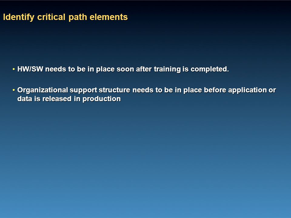 Identify critical path elements HW/SW needs to be in place soon after training is completed.HW/SW needs to be in place soon after training is complete