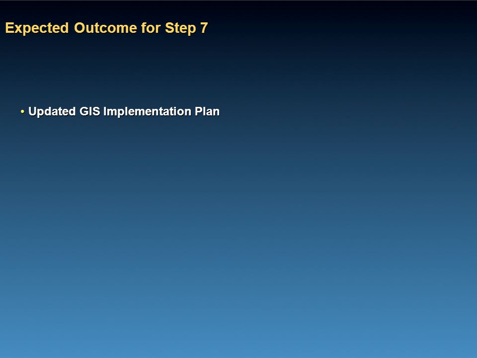 Expected Outcome for Step 7 Updated GIS Implementation PlanUpdated GIS Implementation Plan