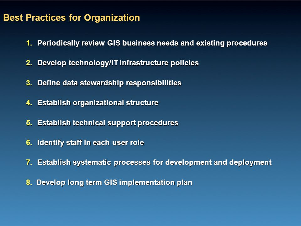 Best Practices for Organization 1.Periodically review GIS business needs and existing procedures 2.Develop technology/IT infrastructure policies 3.Def