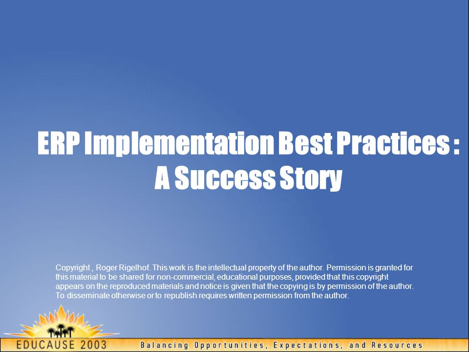 ERP Implementation Best Practices : A Success Story Copyright, Roger Rigelhof. This work is the intellectual property of the author. Permission is gra