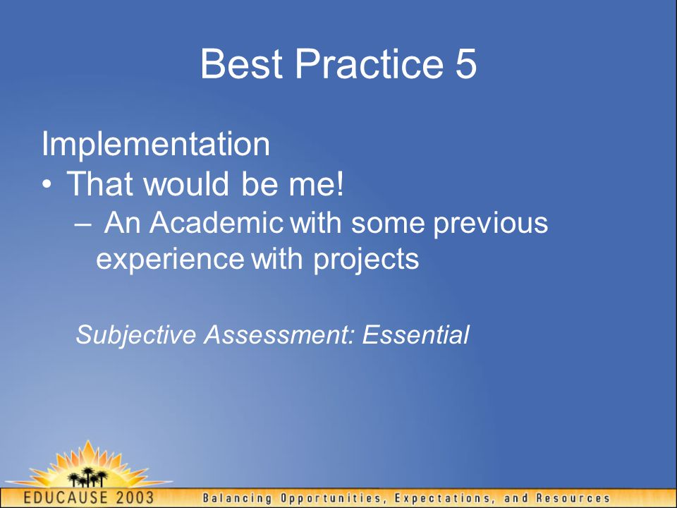 Best Practice 5 Implementation That would be me! – An Academic with some previous experience with projects Subjective Assessment: Essential