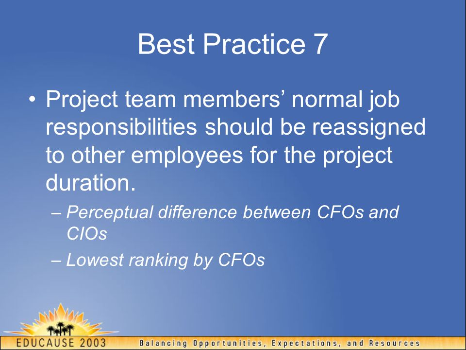 Best Practice 7 Project team members' normal job responsibilities should be reassigned to other employees for the project duration. –Perceptual differ