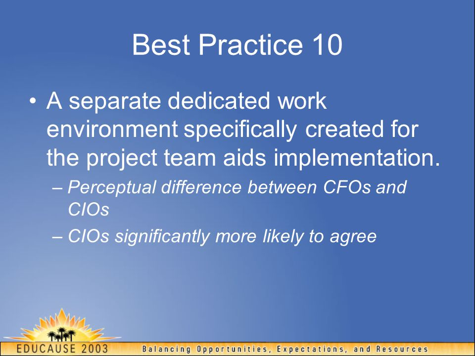 Best Practice 10 A separate dedicated work environment specifically created for the project team aids implementation. –Perceptual difference between C