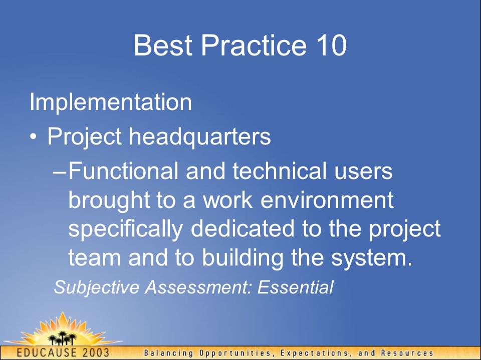 Best Practice 10 Implementation Project headquarters –Functional and technical users brought to a work environment specifically dedicated to the proje