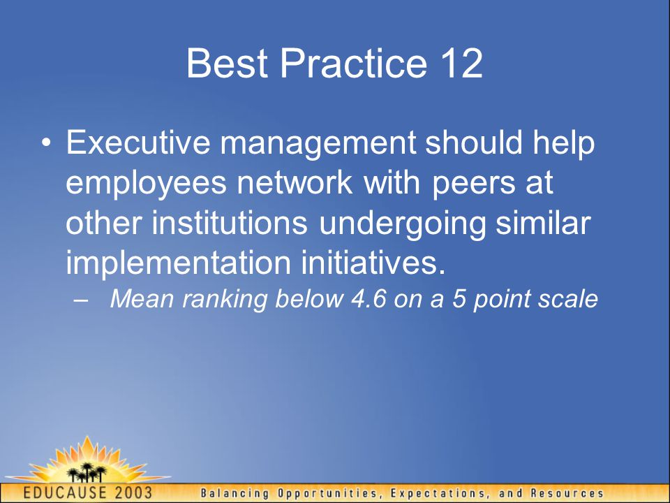 Best Practice 12 Executive management should help employees network with peers at other institutions undergoing similar implementation initiatives. –