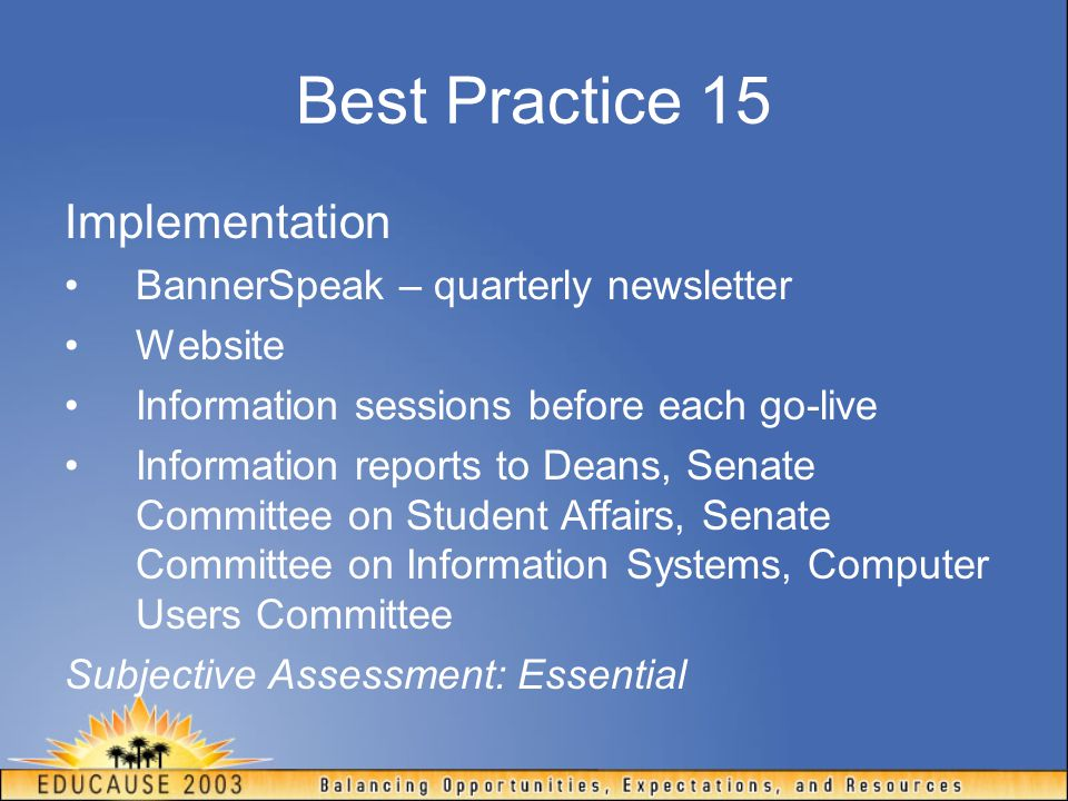 Best Practice 15 Implementation BannerSpeak – quarterly newsletter Website Information sessions before each go-live Information reports to Deans, Sena