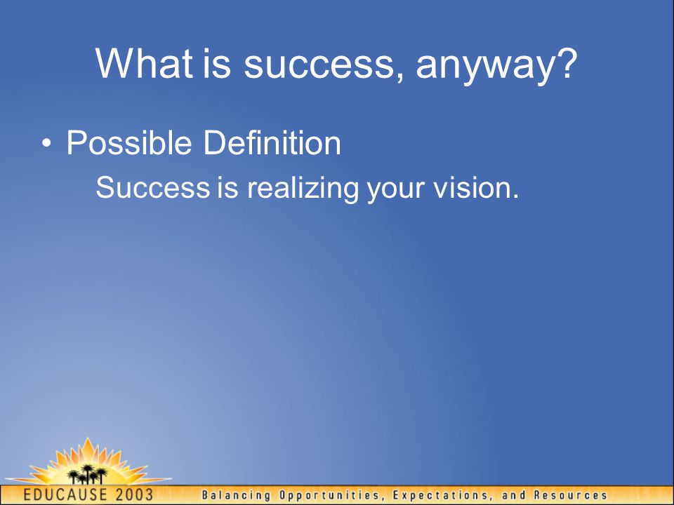 What is success, anyway? Possible Definition Success is realizing your vision.
