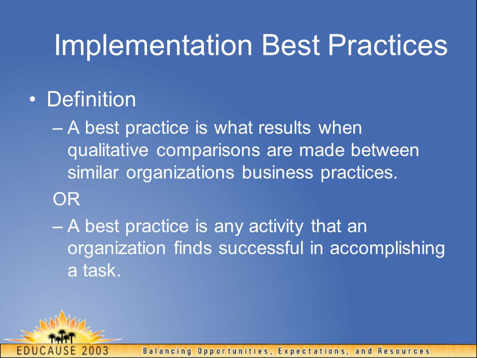 Implementation Best Practices Definition –A best practice is what results when qualitative comparisons are made between similar organizations business
