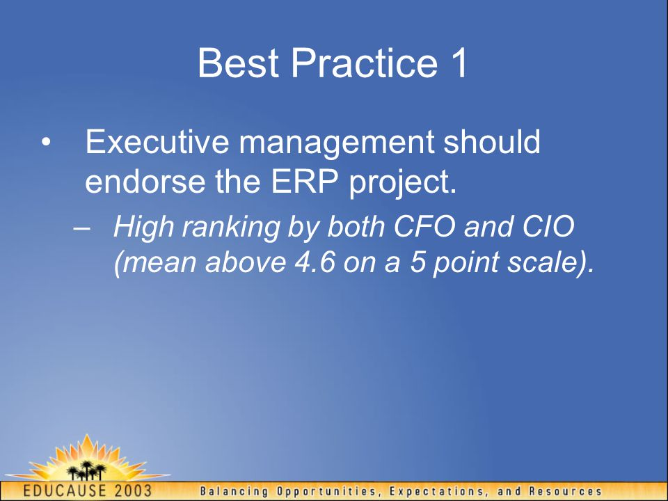 Best Practice 1 Executive management should endorse the ERP project. –High ranking by both CFO and CIO (mean above 4.6 on a 5 point scale).